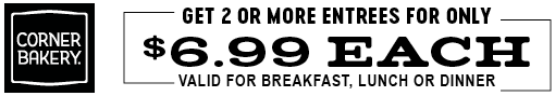 Get 2 or more entrees for only $6.99 each - Valid for breakfast, lunch or dinner