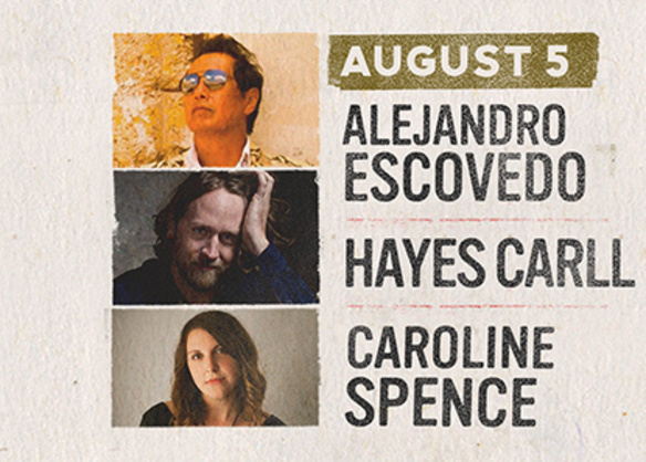 August 5 - Alejandro Escovedo, Hayes Carll and Caroline Spence