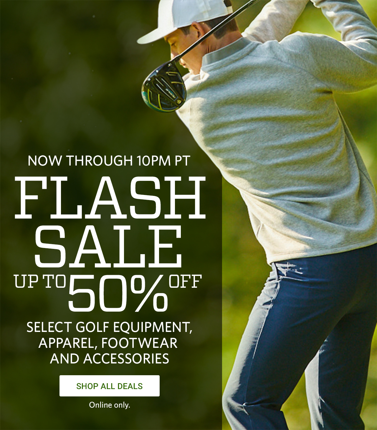 Now Through 10PM PT, Flash Sale, Up To 50% Off Select Golf Equipment, Apparel, Footwear and Accessories. Shop All Deals. Online Only.