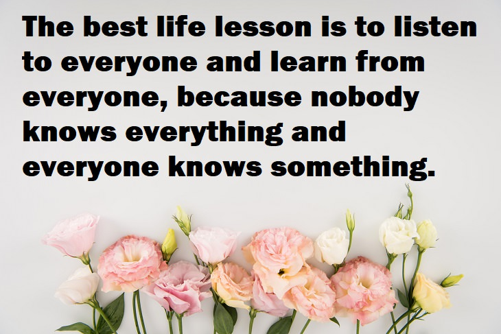 Beautiful Quotes - The best life lesson is to listen to everyone and learn from everyone, because nobody knows everything and everyone knows something.