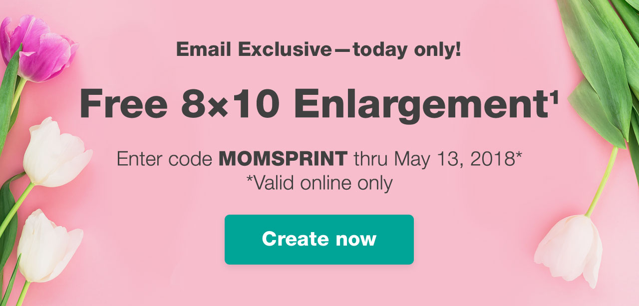 Email Exclusive–today only! Free 8x10 Enlargement¹ Enter code MOMSPRINT thru May 13, 2018 (Valid online only) Create now