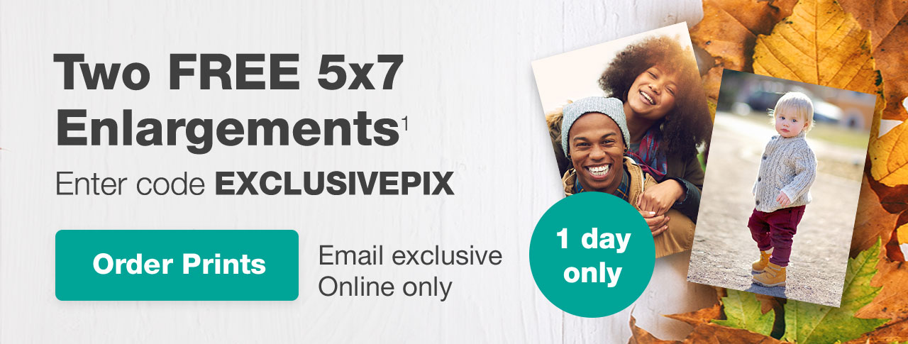 Two FREE 5x7 Enlargements¹ Enter code EXCLUSIVEPIX. Email exclusive only. Order Prints