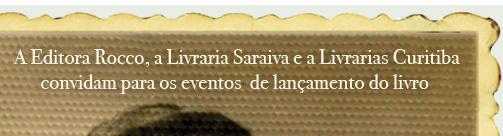 A Editora Rocco, a Livraria Saraiva e a Livrarias Curitiba convidam para os eventos de lançamento do livro