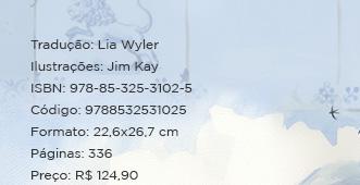 Tradução: Lia Wyler** Ilustrações: Jim Kay ** ISBN: 978-85-325-3102-5 ** Código: 9788532531025 ** Formato: 22,6x26,7 cm ** Páginas: 336 ** Preço: R$ 124,90
