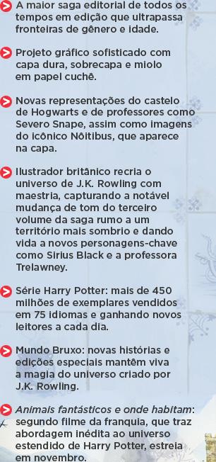 A maior saga editorial de todos os tempos em edição que ultrapassa fronteiras de gênero e idade. ** Projeto gráfico sofisticado com capa dura, sobrecapa e miolo em papel cuchê. ** Novas representações do castelo de Hogwarts e de professores como Severo Snape, assim como imagens do icônico Nôitibus, que aparece na capa. ** Ilustrador britânico recria o universo de J.K. Rowling com maestria, capturando a notável mudança de tom do terceiro volume da saga rumo a um território mais sombrio e dando vida a novos personagens-chave como Sirius Black e a professora Trelawney. ** Série Harry Potter: mais de 450 milhões de exemplares vendidos em 75 idiomas e ganhando novos leitores a cada dia. ** Mundo Bruxo: novas histórias e edições especiais mantêm viva a magia do universo criado por J.K. Rowling. ** Animais fantásticos e onde habitam: segundo filme da franquia, que traz abordagem inédita ao universo estendido de Harry Potter, estreia em novembro.