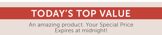 Today's Top Value - An amazing product. Your free Shipping & Special Price.  Expires at midnight!