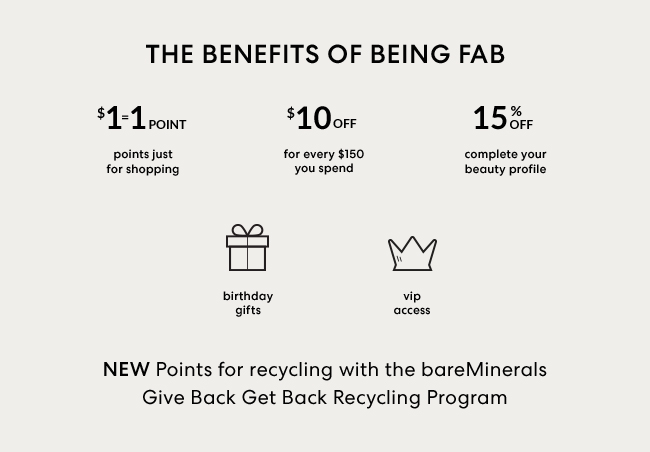 Your Exclusive Benefits - $1 = 1 points just for shopping, $10 Off for every $150 you spend, 15% Off for every $150 you spend, birthday gifts, vip access - NEW Points for recycling with the bareMinerals Give Back Get Back Recycling Program