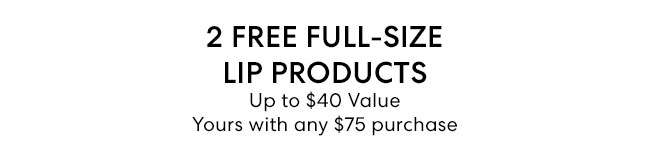 2 Free Full-Size Lip Products - Up to $40 Value - Yours with any $75 purchase