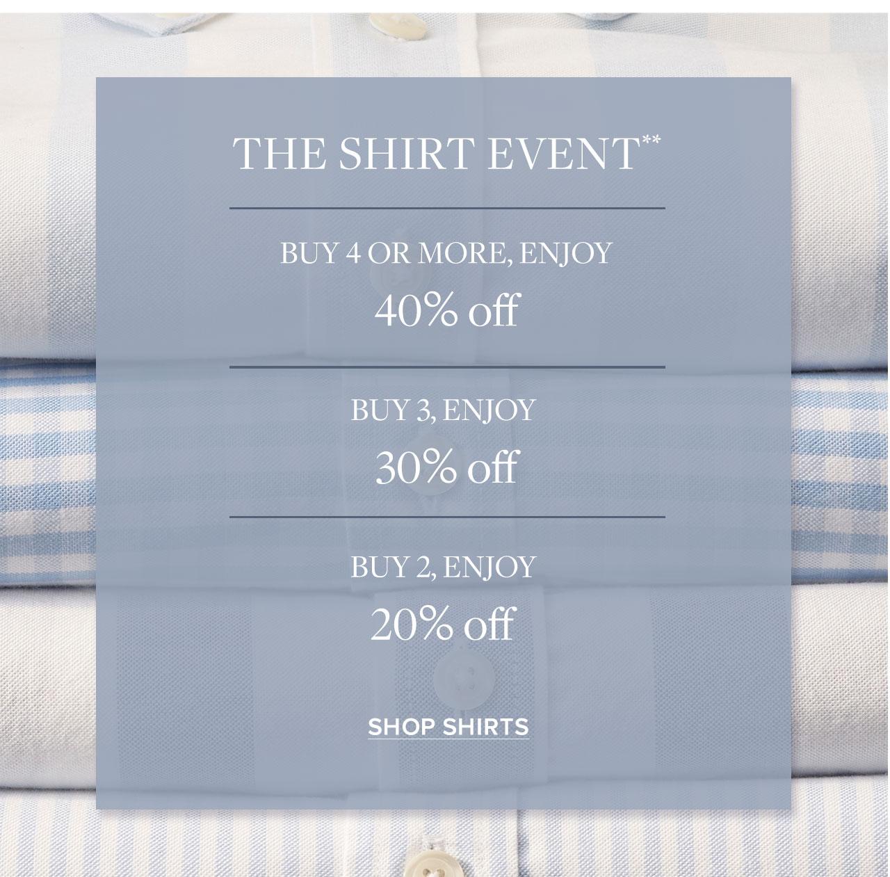 The Shirt Event. Buy 4 or more, enjoy 40% off. Buy 3, enjoy 30% off. But 2, enjoy 20% off. Shop Shirts