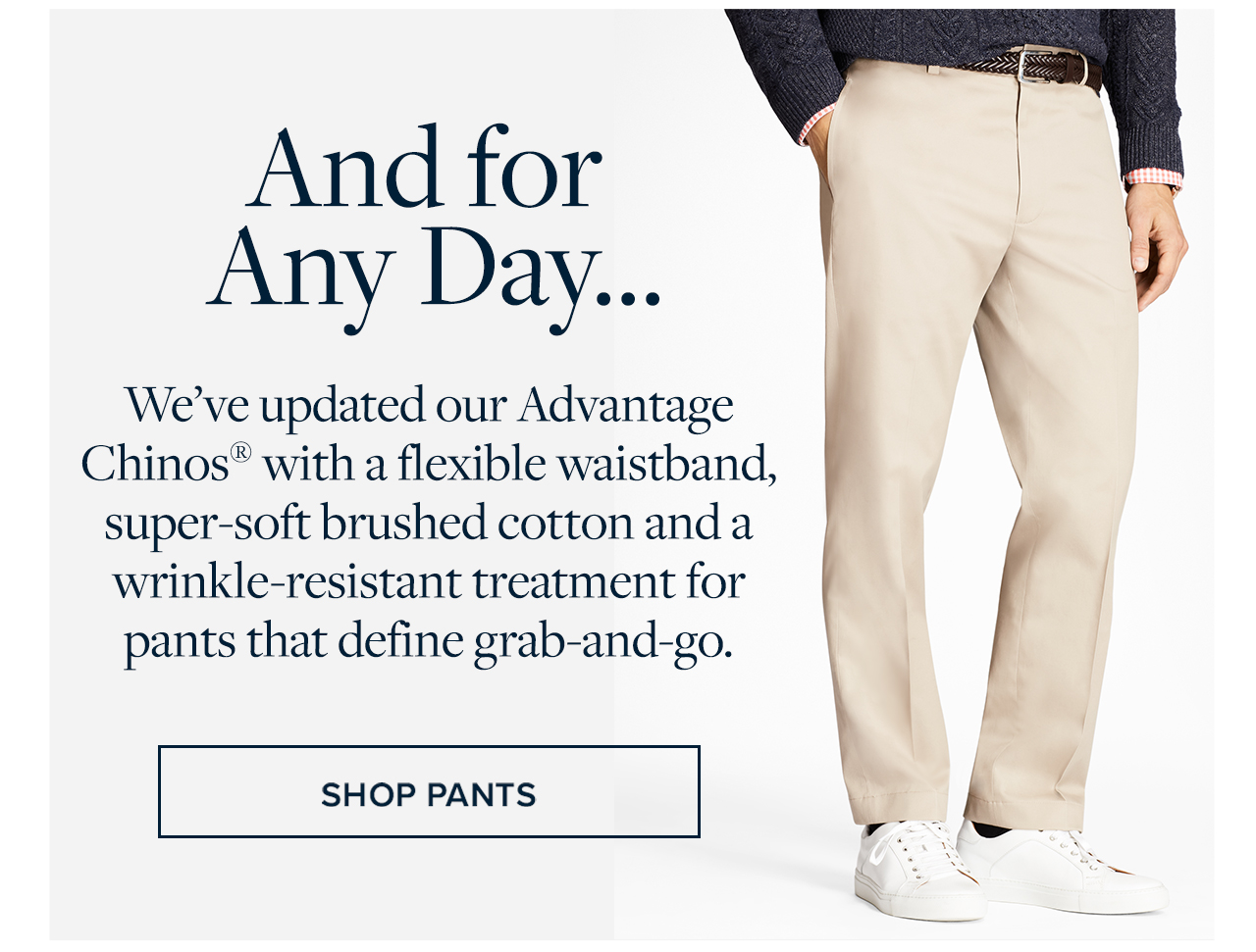 And for Any Day... We've updated our Advantage Chinos with a flexible waistband, super-soft brushed cotton and a wrinkle-resistant treatment for pants that define grab-and-go. Shop Pants