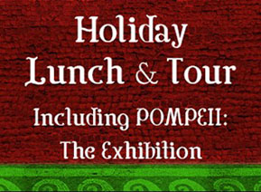 HOLIDAY LUNCH AND TOUR INCLUDING POMPEII: THE EXHIBITION