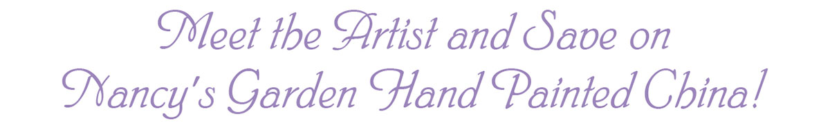 Meet the Artist and Save on Nancy's Garden Hand Painted China!