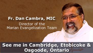 Fr. Dan Cambra, MIC, Director of the Marian Evangelization Team See me in Cambridge, Etobicoke & Osgoode, Ontario