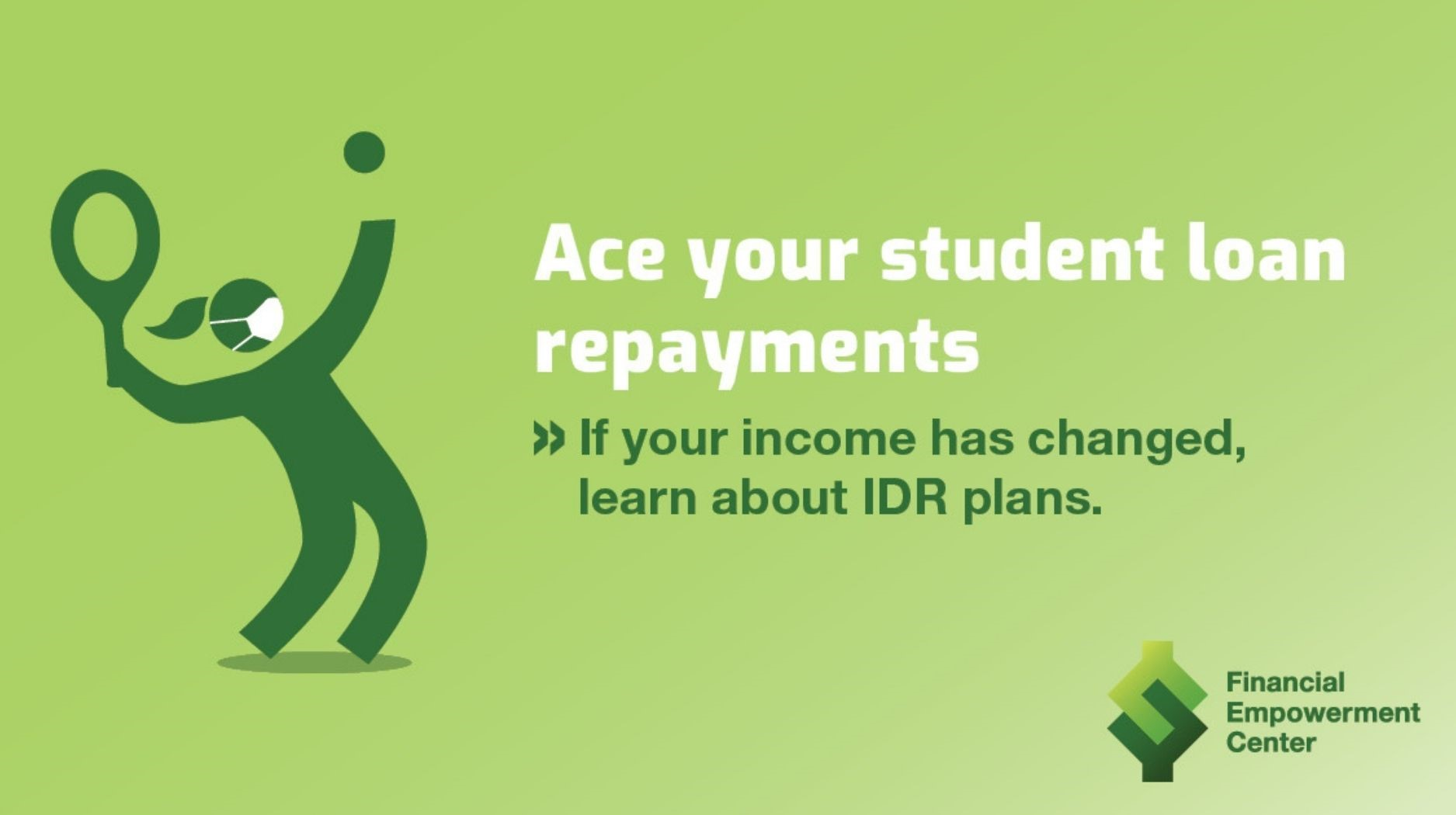 Financial Empowerment Center ad campaign, text overlay reads Ace your student loan repayments. If your income has changed, learn about IDR plans. Image of stick figure with mask on playing tennis