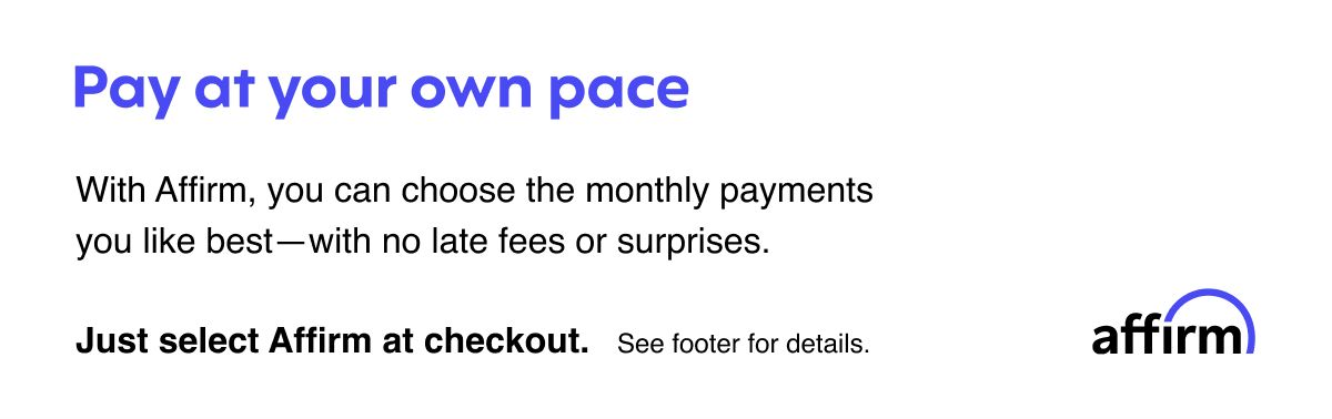 Affirm: Pay at your own pace: With Affirm, you can choose the monthly payments you like best—with no late fees or surprises. Just select Affirm at checkout.
