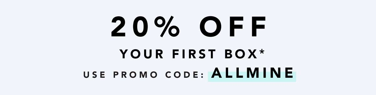 Get 20% off your first box* with promo code: ALLMINE