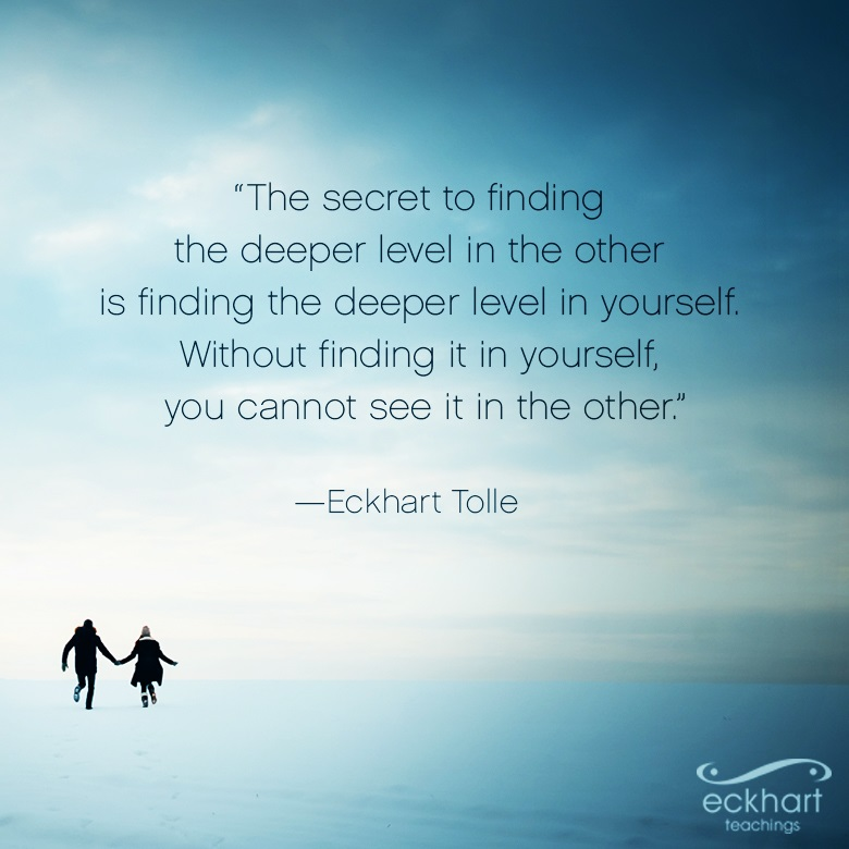 """The secret to finding the deeper level in the other is finding the deeper level in yourself. Without finding it in yourself, you cannot see it in the other."""