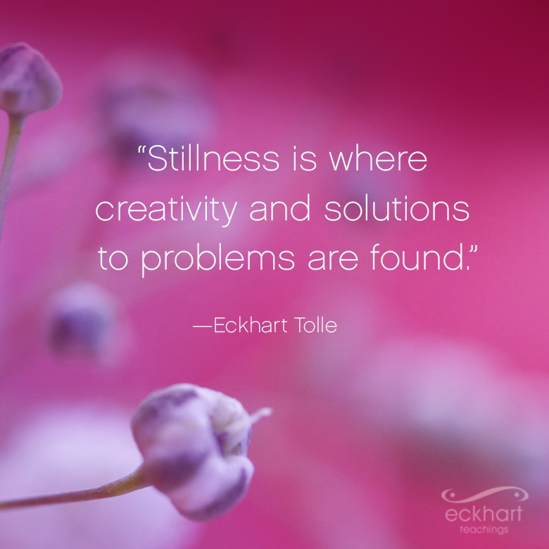 """Stillness is where creativity and solutions to problems are found."""