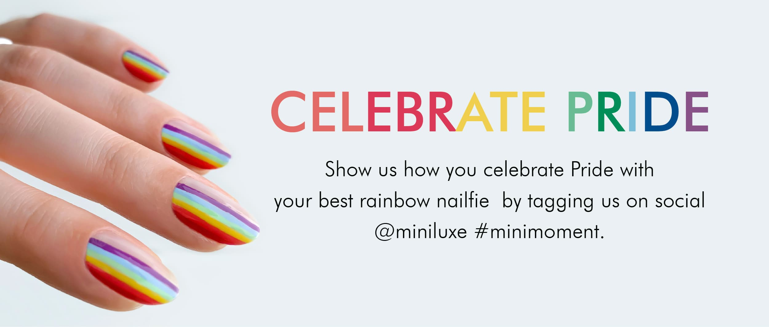 CELEBRATE PRIDE. Show us how you celebrate Pride with your best rainbow nailfie by tagging us on social @miniluxe #minimoment.