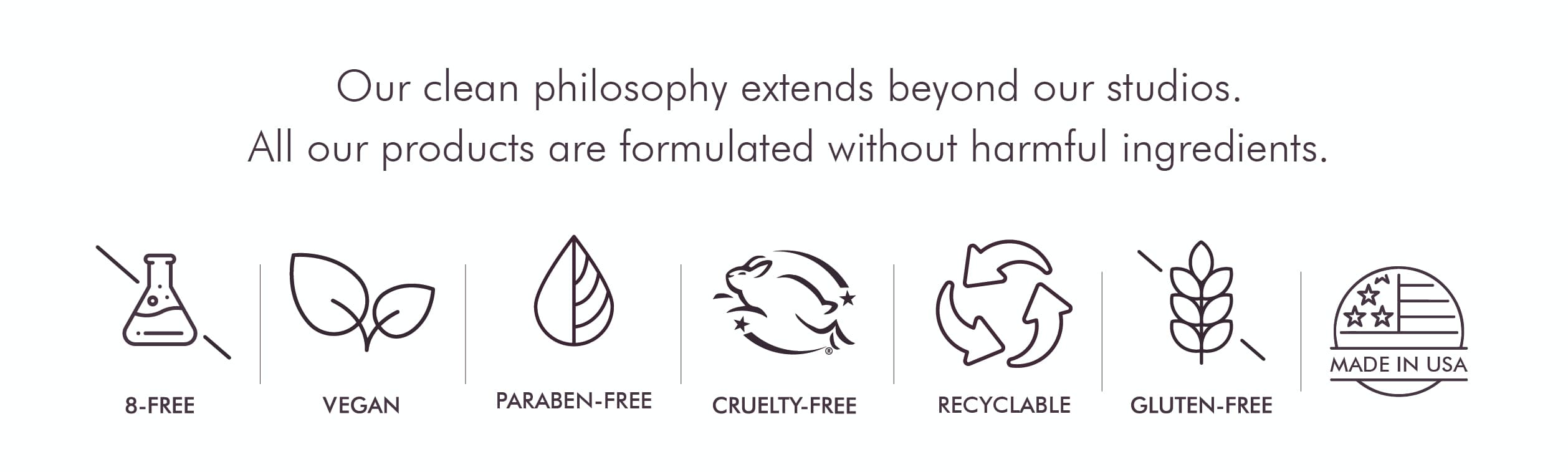 Our clean philosophy extends beyond our studios. All our products are formulated without harmful ingredients.