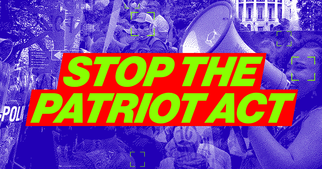 Take Action: Tell your members of Congress to vote NO on reauthorizing the Stop the Patriot Act.