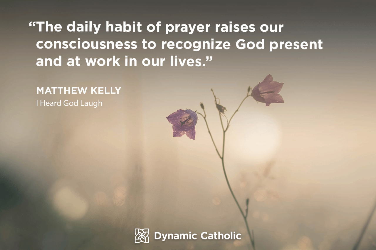 """""""The daily habit of prayer raises our consciousness to recognize God present and at work in our lives."""" Matthew Kelly, I Heard God Laugh"""