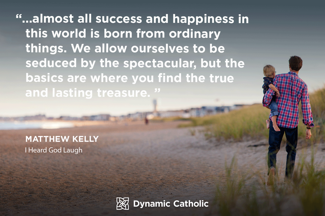 """""""…almost all success and happiness in this world is born from ordinary things. We allow ourselves to be seduced by the spectacular, but the basics are where you find the true and lasting treasure."""" Matthew Kelly, I Heard God Laugh"""