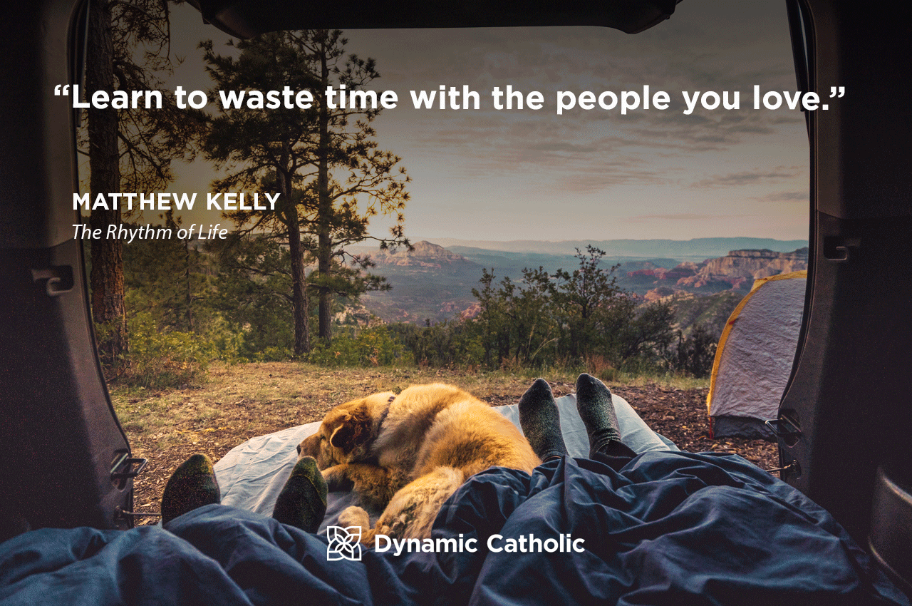 """""""Learn to waste time with the people you love."""" Matthew Kelly, The Rhythm of Life"""