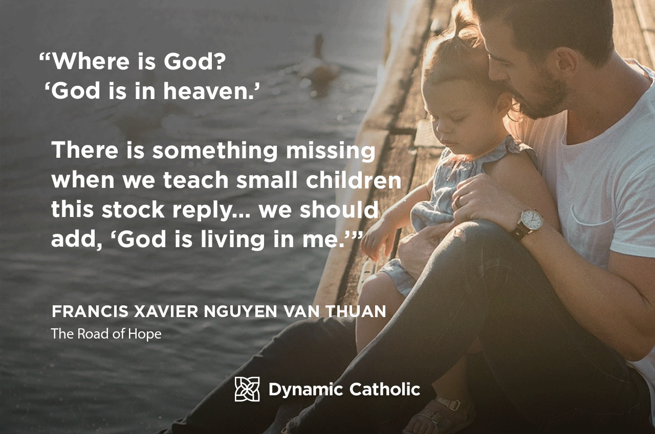 """""""Where is God? 'God is in heaven.' There is something missing when we teach small children this stock reply…we should add, 'God is living in me.'"""" Francis Xavier Nguyen Van Thuan, The Road of Hope"""