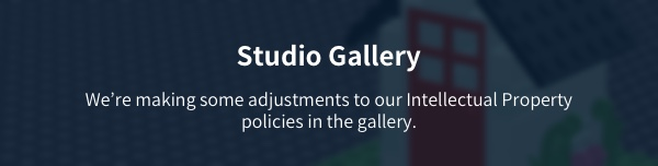 Studio Gallery - Were making some adjustments to our Intellectual Property policies in the gallery