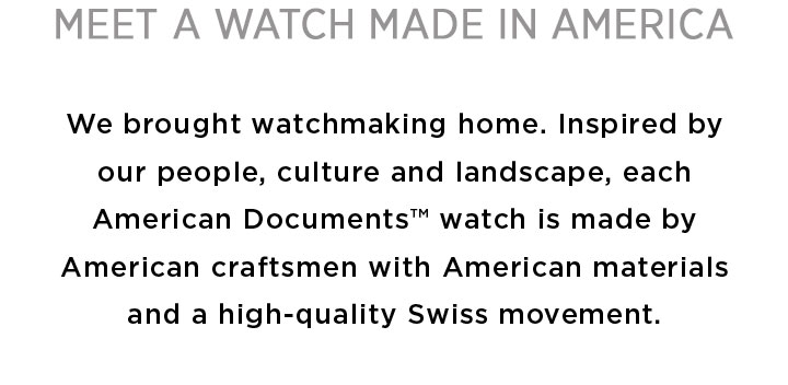 Meet A Watch Made In America: We brought watchmaking home. Inspired by our people, culture and landscape, each American Documents™ watch is made by American craftsmen with American materials and a high-quality Swiss movement.