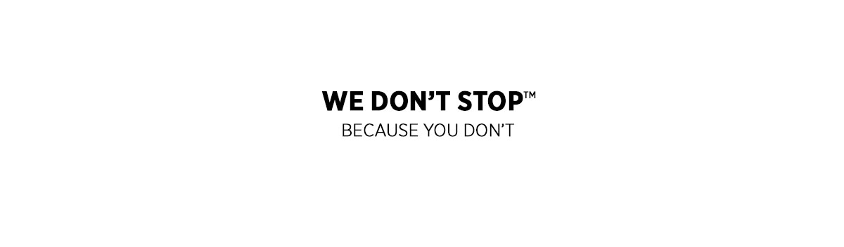 We Don't Stop™ Because You Don't