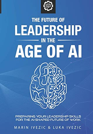 The Future of Leadership in the Age of AI by Marin Ivezic