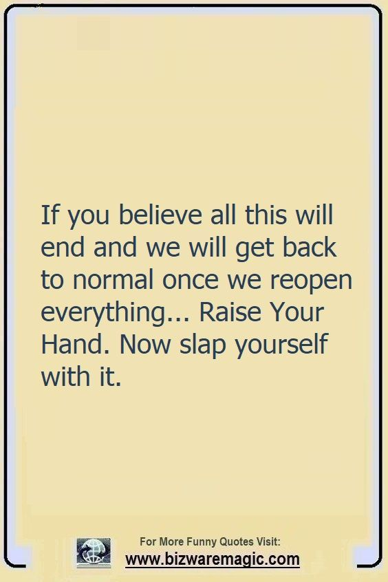 If you believe all this will                                                          end and we                                                          will get back                                                          to normal once                                                          we reopen                                                          everything...                                                          Raise Your                                                          Hand. Now slap                                                          yourself with                                                          it. Click The                                                          Pin For More                                                          Funny Quotes.                                                          Share the                                                          Cheer - Please                                                          Re-Pin. #funny                                                          #funnyquotes                                                          #quotes                                                          #quotestoliveby                                                          #dailyquote                                                          #wittyquotes                                                          #2020 #joke                                                          #COVID19                                                          #coronavirus                                                          #pandemic                                                          #TheDragonflyChallenge