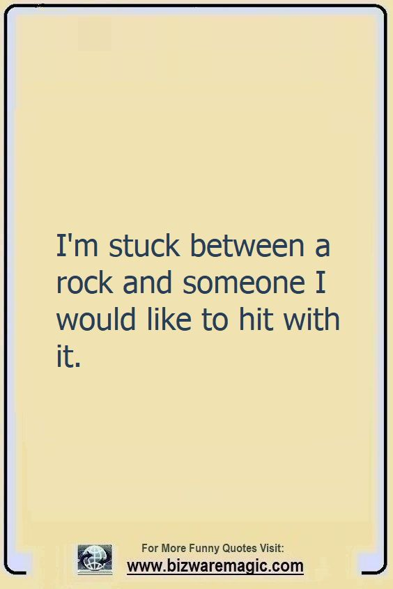 I'm stuck                                                          between a rock                                                          and someone I                                                          would like to                                                          hit with it.                                                          Click The Pin                                                          For More Funny                                                          Quotes. Share                                                          the Cheer -                                                          Please Re-Pin.                                                          #funny                                                          #funnyquotes                                                          #quotes                                                          #quotestoliveby                                                          #dailyquote                                                          #wittyquotes                                                          #oneliner                                                          #joke                                                          #TheDragonflyChallenge