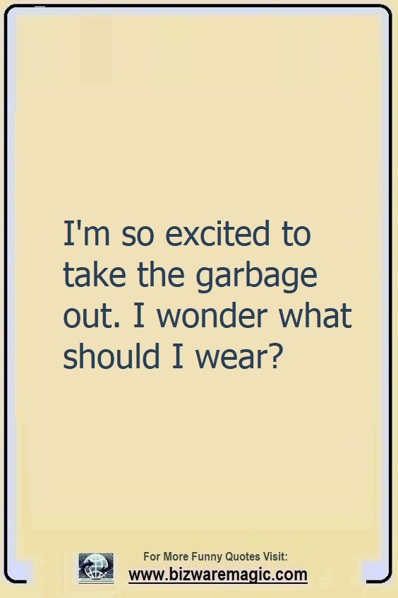 I'm so excited to take the                                                          garbage out. I                                                          wonder what I                                                          should wear?                                                          Click The Pin                                                          For More Funny                                                          Quotes. Share                                                          the Cheer -                                                          Please Re-Pin.                                                          #funny                                                          #funnyquotes                                                          #quotes                                                          #quotestoliveby                                                          #dailyquote                                                          #wittyquotes                                                          #oneliner                                                          #joke #puns                                                          #TheDragonflyChallenge