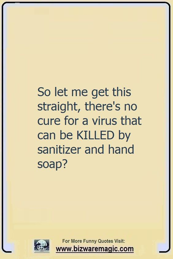 So let me get this straight,                                                          there's no                                                          cure for a                                                          virus that can                                                          be killed by                                                          sanitizer and                                                          hand soap?                                                          Click The Pin                                                          For More Funny                                                          Quotes. Share                                                          the Cheer -                                                          Please Re-Pin.                                                          #funny                                                          #funnyquotes                                                          #quotes                                                          #quotestoliveby                                                          #dailyquote                                                          #wittyquotes                                                          #2020 #joke                                                          #COVID19                                                          #coronavirus                                                          #pandemic                                                          #TheDragonflyChallenge