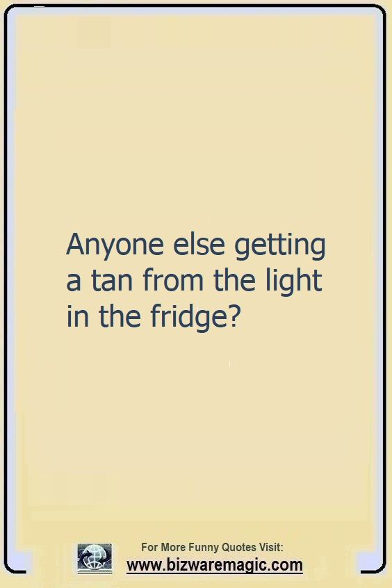 Anyone else getting a tan from                                                          the light in                                                          the fridge?                                                          Click The Pin                                                          For More Funny                                                          Quotes. Share                                                          the Cheer -                                                          Please Re-Pin.                                                          #funny                                                          #funnyquotes                                                          #quotes                                                          #quotestoliveby                                                          #dailyquote                                                          #wittyquotes                                                          #2020 #joke                                                          #COVID19                                                          #coronavirus                                                          #pandemic                                                          #TheDragonflyChallenge