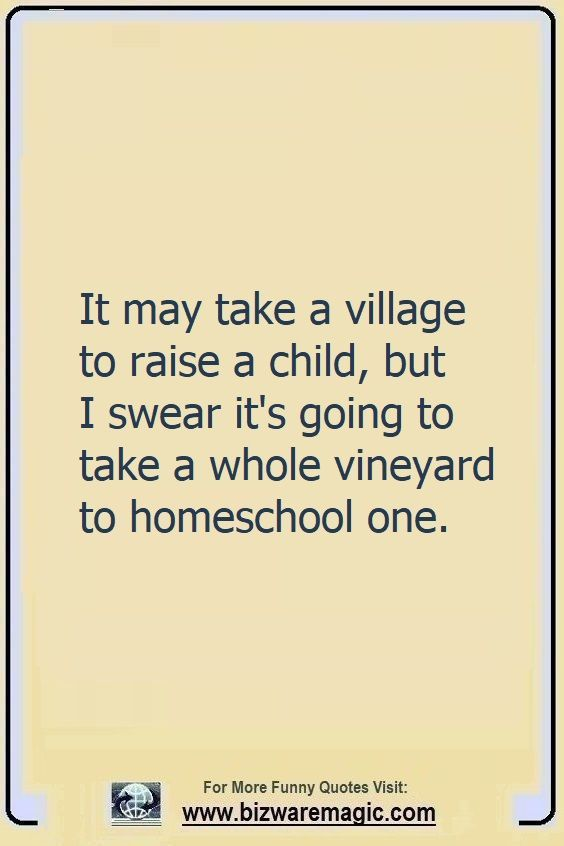 It may take a village to raise                                                          a child, but I                                                          swear it's                                                          going to take                                                          a whole                                                          vineyard to                                                          homeschool                                                          one. Click The                                                          Pin For More                                                          Funny Quotes.                                                          Share the                                                          Cheer - Please                                                          Re-Pin. #funny                                                          #funnyquotes                                                          #quotes                                                          #quotestoliveby                                                          #dailyquote                                                          #wittyquotes                                                          #2020 #joke                                                          #COVID19                                                          #coronavirus                                                          #pandemic                                                          #TheDragonflyChallenge