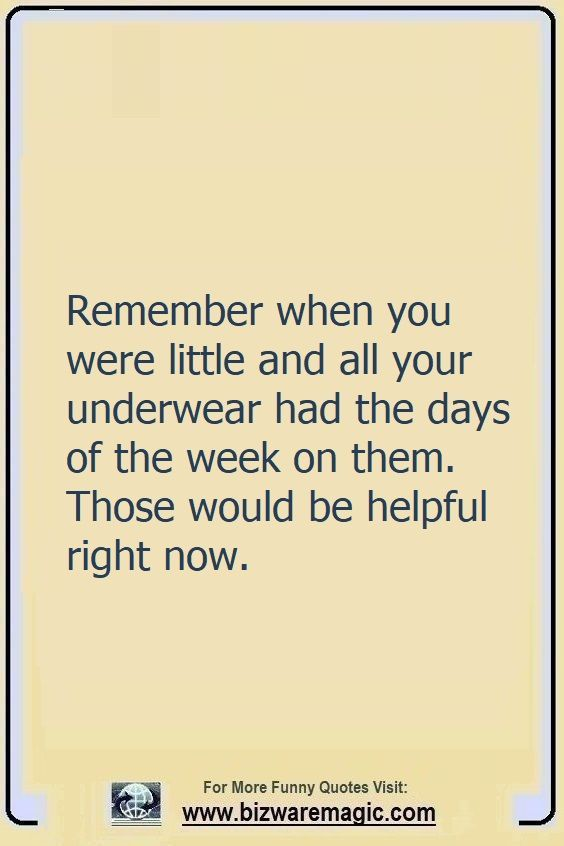 Remember when you were little                                                          and all your                                                          underwear had                                                          the days of                                                          the week on                                                          them. Those                                                          would be                                                          helpful right                                                          now. Click The                                                          Pin For More                                                          Funny Quotes.                                                          Share the                                                          Cheer - Please                                                          Re-Pin. #funny                                                          #funnyquotes                                                          #quotes                                                          #quotestoliveby                                                          #dailyquote                                                          #wittyquotes                                                          #oneliner                                                          #joke #puns                                                          #TheDragonflyChallenge