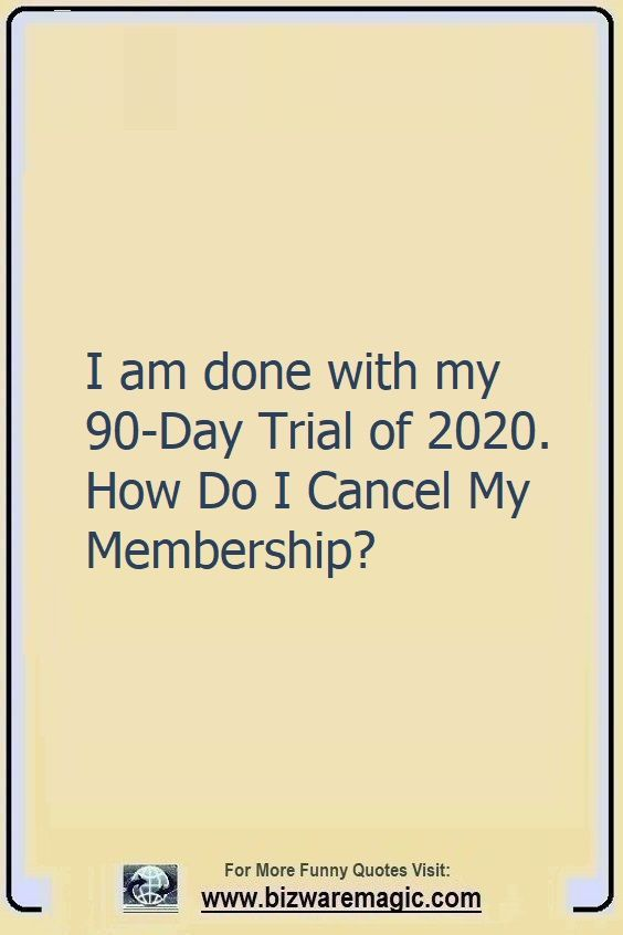I'm done with my 90-Day Trial                                                          of 2020. How                                                          Do I Cancel My                                                          Membership?                                                          Click The Pin                                                          For More Funny                                                          Quotes. Share                                                          the Cheer -                                                          Please Re-Pin.                                                          #funny                                                          #funnyquotes                                                          #quotes                                                          #quotestoliveby                                                          #dailyquote                                                          #wittyquotes                                                          #oneliner                                                          #joke #puns                                                          #TheDragonflyChallenge