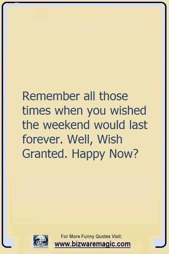Remember all those times when                                                          you wished the                                                          weekend would                                                          last forever.                                                          Well, Wish                                                          Granted. Happy                                                          Now? Click The                                                          Pin For More                                                          Funny Quotes.                                                          Share the                                                          Cheer - Please                                                          Re-Pin. #funny                                                          #funnyquotes                                                          #quotes                                                          #quotestoliveby                                                          #dailyquote                                                          #wittyquotes                                                          #oneliner                                                          #joke #COVID19                                                          #coronavirus                                                          #pandemic                                                          #TheDragonflyChallenge
