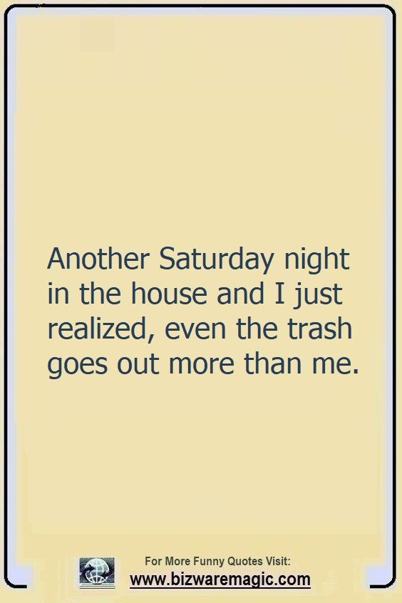 Another Saturday night in the                                                          house and I                                                          just realized,                                                          even the trash                                                          goes out more                                                          than me. Click                                                          The Pin For                                                          More Funny                                                          Quotes. Share                                                          the Cheer -                                                          Please Re-Pin.                                                          #funny                                                          #funnyquotes                                                          #quotes                                                          #quotestoliveby                                                          #dailyquote                                                          #wittyquotes                                                          #2020 #joke                                                          #COVID19                                                          #coronavirus                                                          #pandemic                                                          #TheDragonflyChallenge