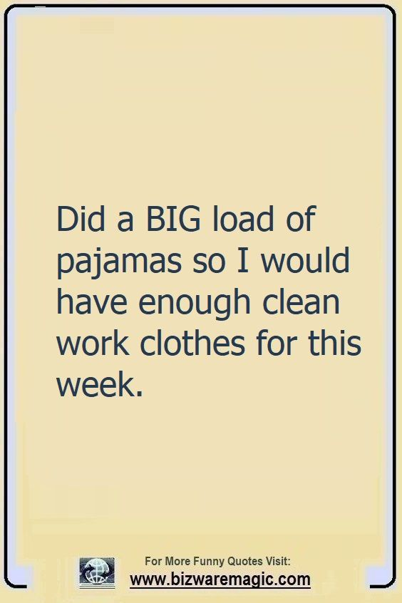 Did a big load of pajamas so I                                                          would have                                                          enough clean                                                          work clothes                                                          for this week.                                                          Click The Pin                                                          For More Funny                                                          Quotes. Share                                                          the Cheer -                                                          Please Re-Pin.                                                          #funny                                                          #funnyquotes                                                          #quotes                                                          #quotestoliveby                                                          #dailyquote                                                          #wittyquotes                                                          #2020 #joke                                                          #COVID19                                                          #coronavirus                                                          #pandemic                                                          #TheDragonflyChallenge