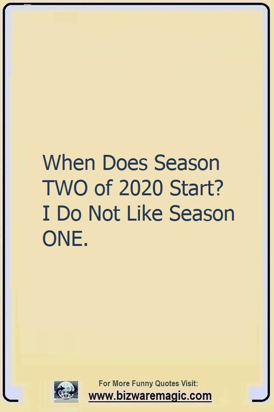 When Does Season TWO of 2020                                                          Start? I Do                                                          Not Like                                                          Season ONE.                                                          Click The Pin                                                          For More Funny                                                          Quotes. Share                                                          the Cheer -                                                          Please Re-Pin.                                                          #funny                                                          #funnyquotes                                                          #quotes                                                          #quotestoliveby                                                          #dailyquote                                                          #wittyquotes                                                          #2020 #joke                                                          #COVID19                                                          #coronavirus                                                          #pandemic                                                          #TheDragonflyChallenge