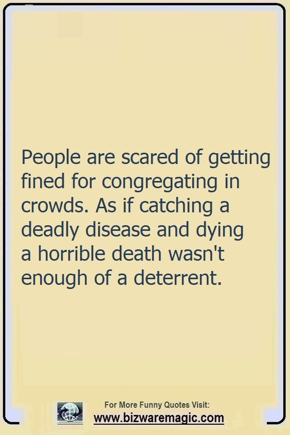 People are scared of getting                                                          fined for                                                          congregating                                                          in crowds. As                                                          if catching a                                                          deadly disease                                                          and dying a                                                          horrible death                                                          wasn't enough                                                          of a                                                          deterrent.                                                          Click The Pin                                                          For More Funny                                                          Quotes. Share                                                          the Cheer -                                                          Please Re-Pin.                                                          #funny                                                          #funnyquotes                                                          #quotes                                                          #quotestoliveby                                                          #dailyquote                                                          #wittyquotes                                                          #2020 #joke                                                          #COVID19                                                          #coronavirus                                                          #pandemic                                                          #TheDragonflyChallenge