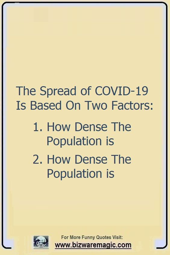 The Spread of COVID-19 Is Based                                                          On Two                                                          Factors: 1.                                                          How Dense The                                                          Population is                                                          2. How Dense                                                          The Population                                                          is. Click The                                                          Pin For More                                                          Funny Quotes.                                                          Share the                                                          Cheer - Please                                                          Re-Pin. #funny                                                          #funnyquotes                                                          #quotes                                                          #quotestoliveby                                                          #dailyquote                                                          #wittyquotes                                                          #2020 #joke                                                          #COVID19                                                          #coronavirus                                                          #pandemic                                                          #TheDragonflyChallenge