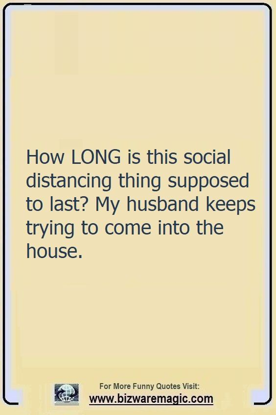 How long is this social                                                          distancing                                                          thing supposed                                                          to last? My                                                          husband keeps                                                          trying to come                                                          into the                                                          house. Click                                                          The Pin For                                                          More Funny                                                          Quotes. Share                                                          the Cheer -                                                          Please Re-Pin.                                                          #funny                                                          #funnyquotes                                                          #quotes                                                          #quotestoliveby                                                          #dailyquote                                                          #wittyquotes                                                          #oneliner                                                          #joke #puns                                                          #TheDragonflyChallenge