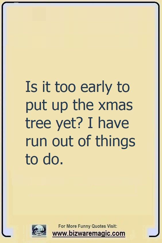 Is it too early to put up the                                                          xmas tree yet?                                                          I have run out                                                          of things to                                                          do. Click The                                                          Pin For More                                                          Funny Quotes.                                                          Share the                                                          Cheer - Please                                                          Re-Pin. #funny                                                          #funnyquotes                                                          #quotes                                                          #quotestoliveby                                                          #dailyquote                                                          #wittyquotes                                                          #2020 #joke                                                          #COVID19                                                          #coronavirus                                                          #pandemic                                                          #TheDragonflyChallenge