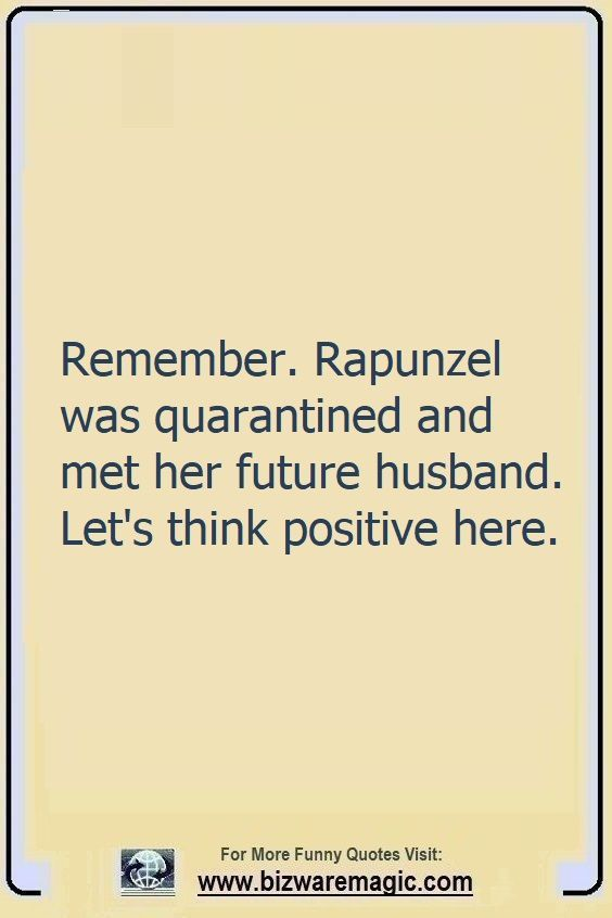 Remember. Rapunzel was                                                          quarantined                                                          and met her                                                          future                                                          husband. Let's                                                          think positive                                                          here. Click                                                          The Pin For                                                          More Funny                                                          Quotes. Share                                                          the Cheer -                                                          Please Re-Pin.                                                          #funny                                                          #funnyquotes                                                          #quotes                                                          #quotestoliveby                                                          #dailyquote                                                          #wittyquotes                                                          #oneliner                                                          #joke #puns                                                          #TheDragonflyChallenge